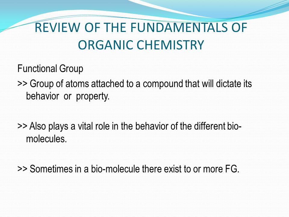 REVIEW OF THE FUNDAMENTALS OF ORGANIC CHEMISTRY Functional Group >> Group of atoms attached to a compound that will dictate its behavior or property.