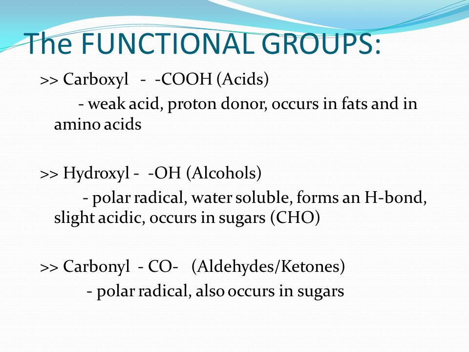 The FUNCTIONAL GROUPS: >> Carboxyl - -COOH (Acids) - weak acid, proton donor, occurs in fats and in amino acids >> Hydroxyl - -OH (Alcohols) - polar radical, water soluble, forms an H-bond, slight acidic, occurs in sugars (CHO) >> Carbonyl - CO- (Aldehydes/Ketones) - polar radical, also occurs in sugars