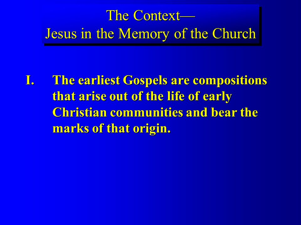 The Context Jesus in the Memory of the Church I.The earliest Gospels are compositions that arise out of the life of early Christian communities and bear the marks of that origin.