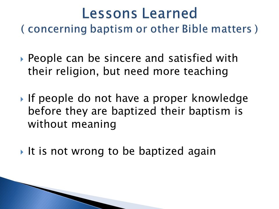 People can be sincere and satisfied with their religion, but need more teaching If people do not have a proper knowledge before they are baptized their baptism is without meaning It is not wrong to be baptized again