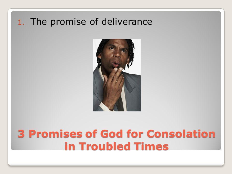 3 Promises of God for Consolation in Troubled Times 1. The promise of deliverance