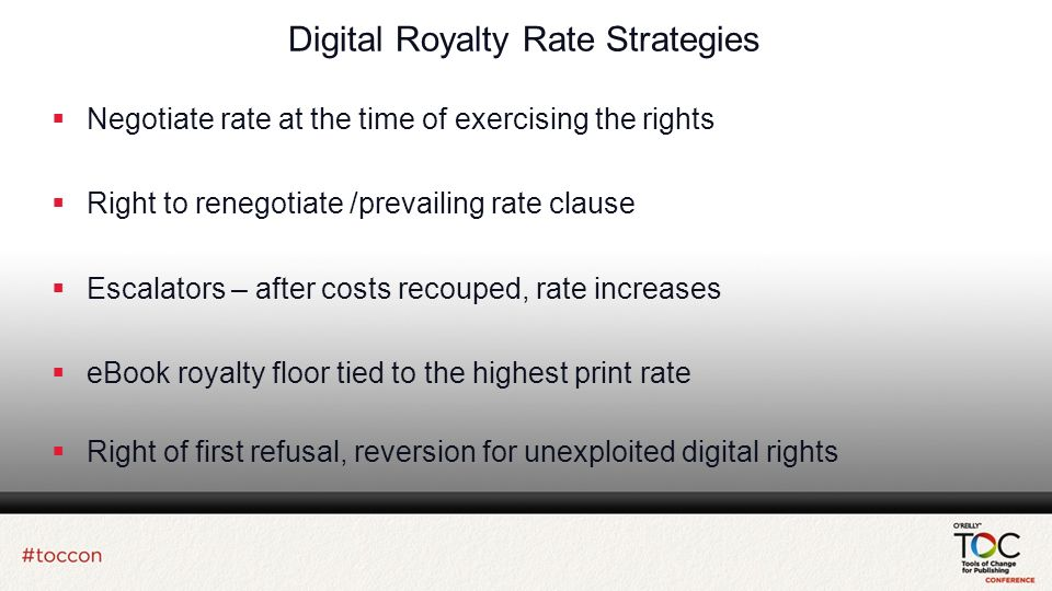 Digital Royalty Rate Strategies Negotiate rate at the time of exercising the rights Right to renegotiate /prevailing rate clause Escalators – after costs recouped, rate increases eBook royalty floor tied to the highest print rate Right of first refusal, reversion for unexploited digital rights