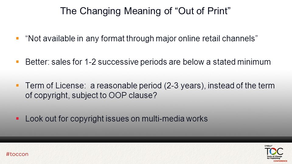 The Changing Meaning of Out of Print Not available in any format through major online retail channels Better: sales for 1-2 successive periods are below a stated minimum Term of License: a reasonable period (2-3 years), instead of the term of copyright, subject to OOP clause.