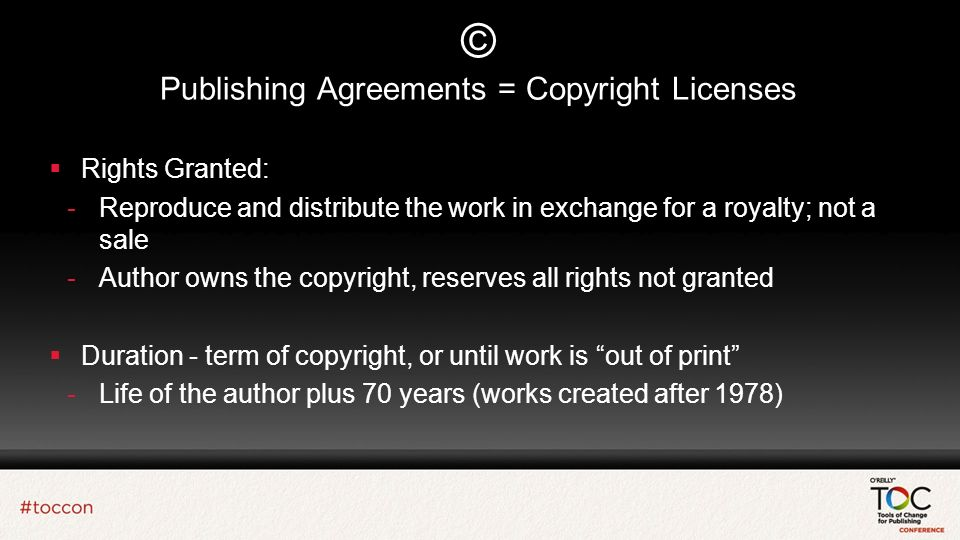 © Publishing Agreements = Copyright Licenses Rights Granted: -Reproduce and distribute the work in exchange for a royalty; not a sale -Author owns the copyright, reserves all rights not granted Duration - term of copyright, or until work is out of print -Life of the author plus 70 years (works created after 1978)