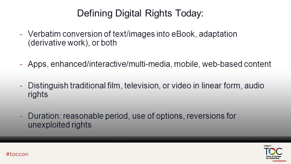 Defining Digital Rights Today: -Verbatim conversion of text/images into eBook, adaptation (derivative work), or both -Apps, enhanced/interactive/multi-media, mobile, web-based content -Distinguish traditional film, television, or video in linear form, audio rights -Duration: reasonable period, use of options, reversions for unexploited rights