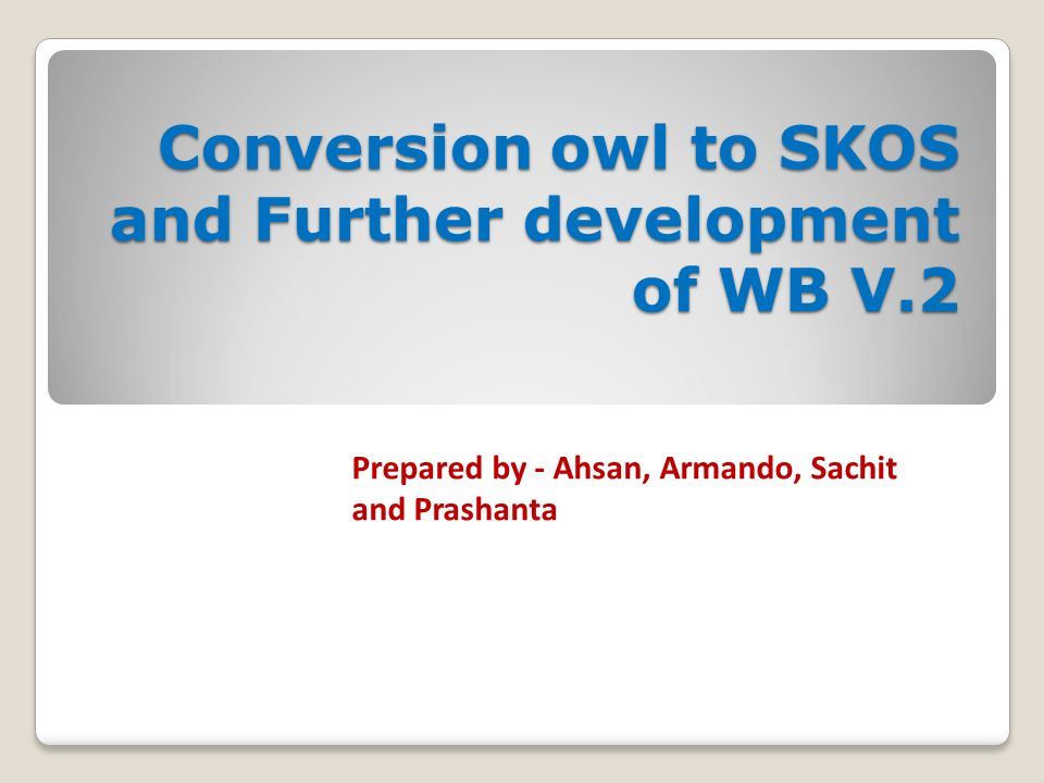 Conversion owl to SKOS and Further development of WB V.2 Prepared by - Ahsan, Armando, Sachit and Prashanta