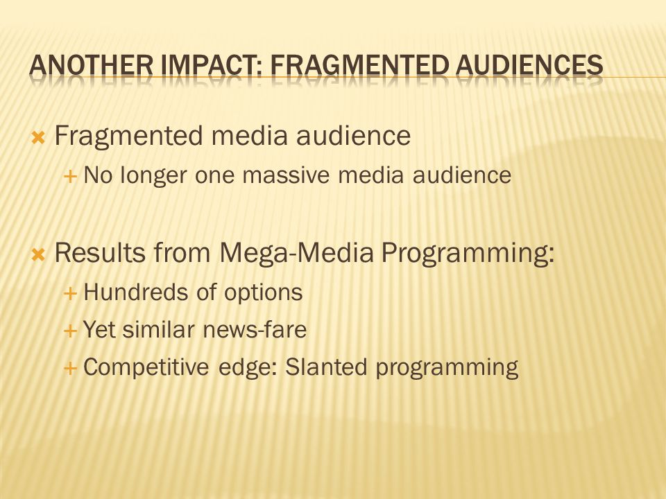 Fragmented media audience No longer one massive media audience Results from Mega-Media Programming: Hundreds of options Yet similar news-fare Competitive edge: Slanted programming