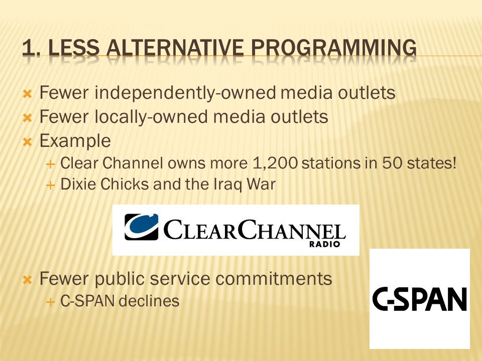 Fewer independently-owned media outlets Fewer locally-owned media outlets Example Clear Channel owns more 1,200 stations in 50 states.