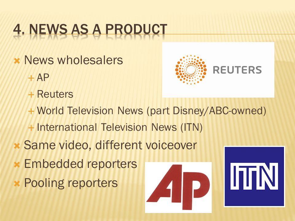 News wholesalers AP Reuters World Television News (part Disney/ABC-owned) International Television News (ITN) Same video, different voiceover Embedded reporters Pooling reporters