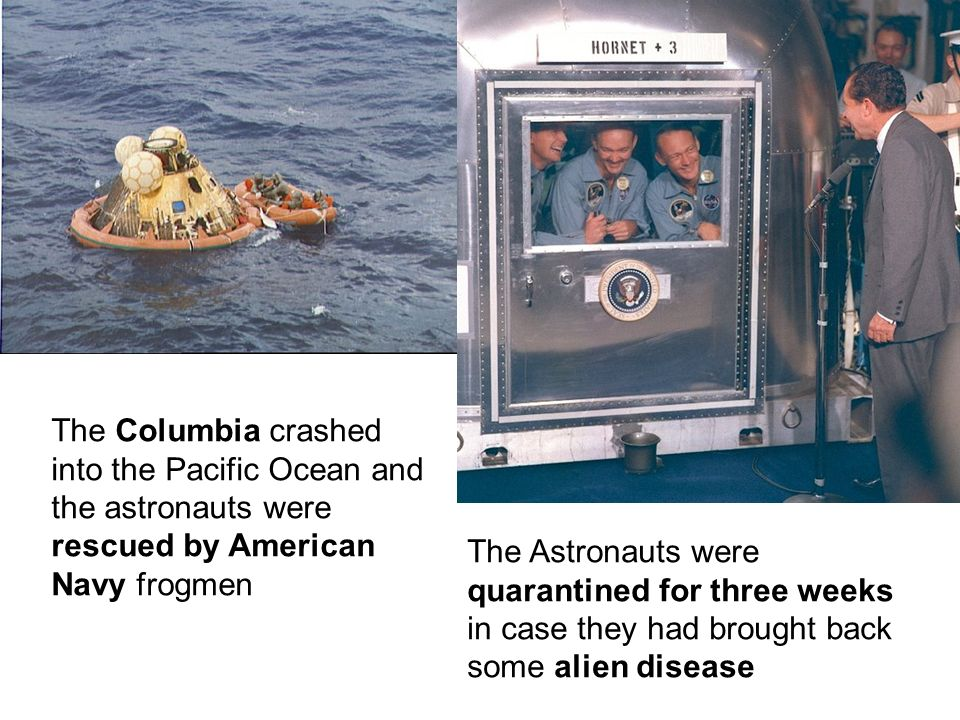 The Columbia crashed into the Pacific Ocean and the astronauts were rescued by American Navy frogmen The Astronauts were quarantined for three weeks in case they had brought back some alien disease
