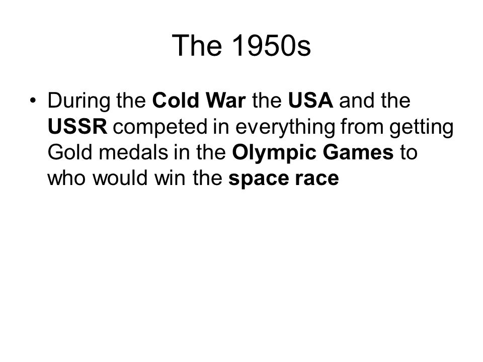 The 1950s During the Cold War the USA and the USSR competed in everything from getting Gold medals in the Olympic Games to who would win the space race