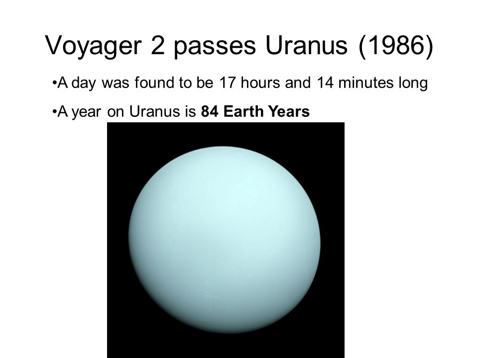 Voyager 2 passes Uranus (1986) A day was found to be 17 hours and 14 minutes long A year on Uranus is 84 Earth Years