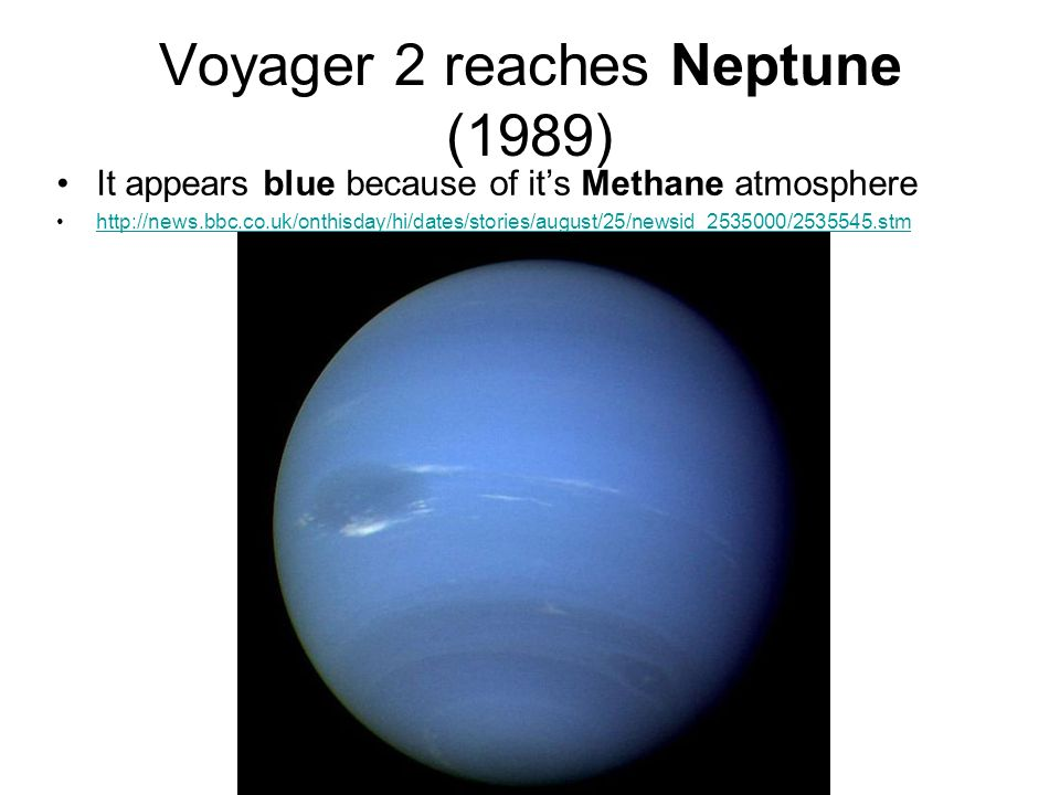 Voyager 2 reaches Neptune (1989) It appears blue because of its Methane atmosphere http://news.bbc.co.uk/onthisday/hi/dates/stories/august/25/newsid_2535000/2535545.stm