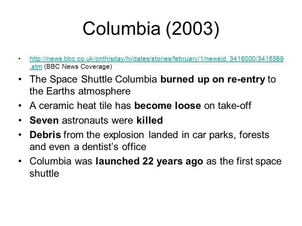 Columbia (2003) http://news.bbc.co.uk/onthisday/hi/dates/stories/february/1/newsid_3416000/3416589.stm (BBC News Coverage)http://news.bbc.co.uk/onthisday/hi/dates/stories/february/1/newsid_3416000/3416589.stm The Space Shuttle Columbia burned up on re-entry to the Earths atmosphere A ceramic heat tile has become loose on take-off Seven astronauts were killed Debris from the explosion landed in car parks, forests and even a dentists office Columbia was launched 22 years ago as the first space shuttle