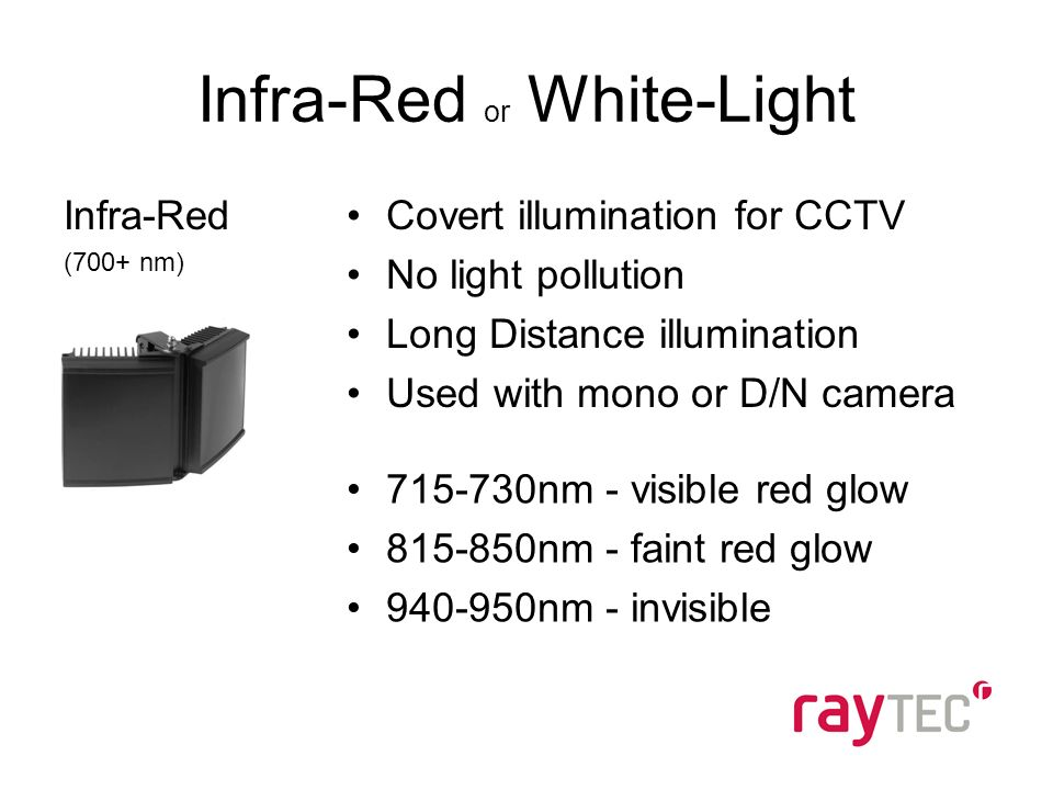 Infra-Red (700+ nm) Covert illumination for CCTV No light pollution Long Distance illumination Used with mono or D/N camera 715-730nm - visible red glow 815-850nm - faint red glow 940-950nm - invisible