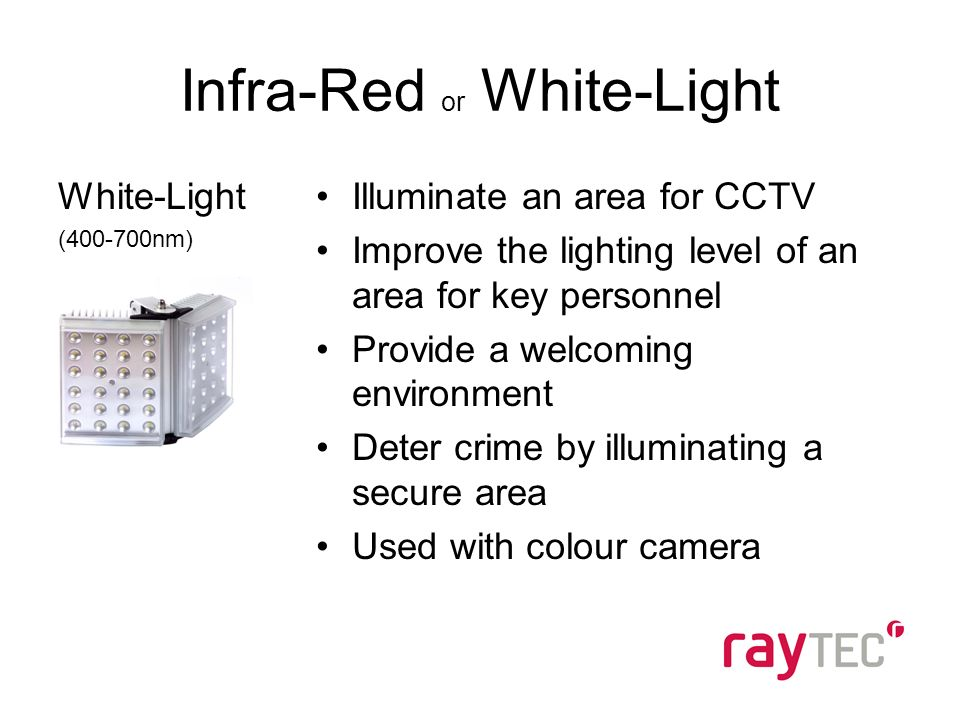 Infra-Red or White-Light White-Light (400-700nm) Illuminate an area for CCTV Improve the lighting level of an area for key personnel Provide a welcoming environment Deter crime by illuminating a secure area Used with colour camera
