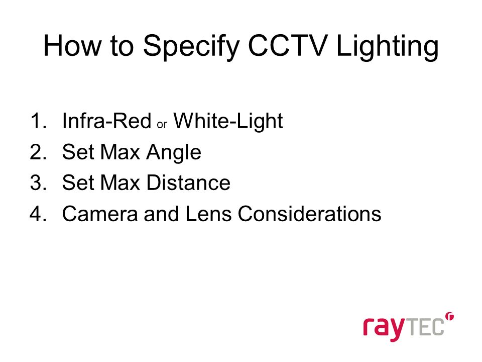 How to Specify CCTV Lighting 1.Infra-Red or White-Light 2.Set Max Angle 3.Set Max Distance 4.Camera and Lens Considerations