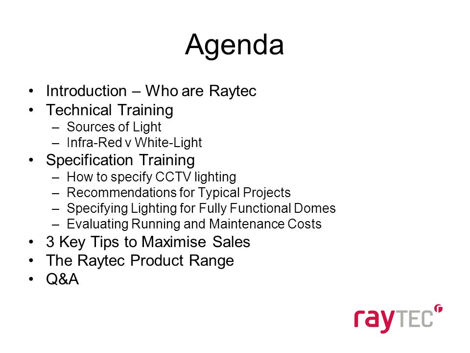 Agenda Introduction – Who are Raytec Technical Training –Sources of Light –Infra-Red v White-Light Specification Training –How to specify CCTV lighting –Recommendations for Typical Projects –Specifying Lighting for Fully Functional Domes –Evaluating Running and Maintenance Costs 3 Key Tips to Maximise Sales The Raytec Product Range Q&A