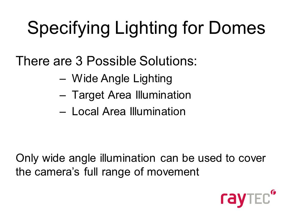 Specifying Lighting for Domes There are 3 Possible Solutions: –Wide Angle Lighting –Target Area Illumination –Local Area Illumination Only wide angle illumination can be used to cover the cameras full range of movement