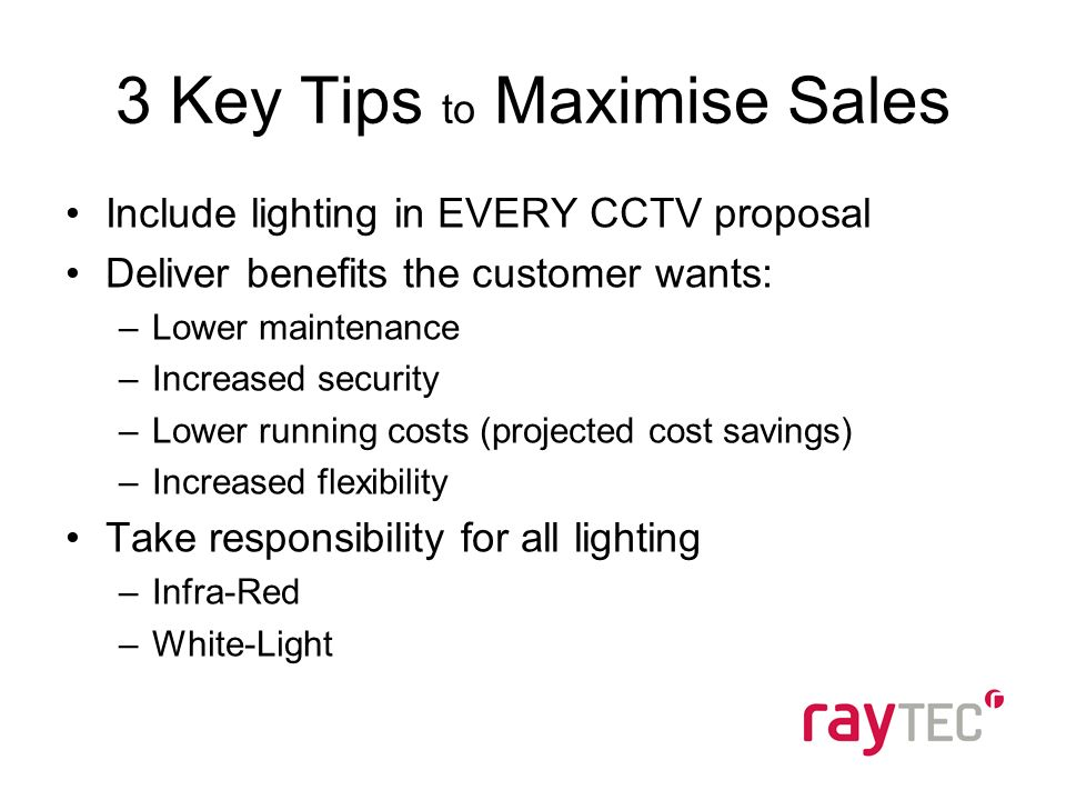 3 Key Tips to Maximise Sales Include lighting in EVERY CCTV proposal Deliver benefits the customer wants: –Lower maintenance –Increased security –Lower running costs (projected cost savings) –Increased flexibility Take responsibility for all lighting –Infra-Red –White-Light