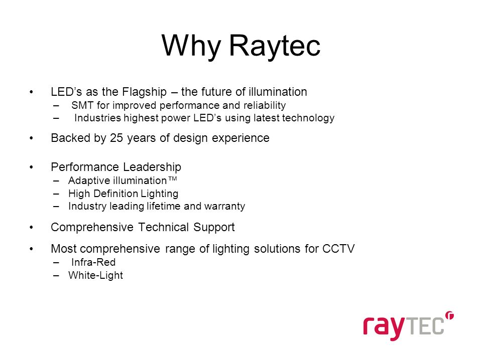 Why Raytec LEDs as the Flagship – the future of illumination – SMT for improved performance and reliability – Industries highest power LEDs using latest technology Backed by 25 years of design experience Performance Leadership –Adaptive illumination –High Definition Lighting –Industry leading lifetime and warranty Comprehensive Technical Support Most comprehensive range of lighting solutions for CCTV – Infra-Red –White-Light