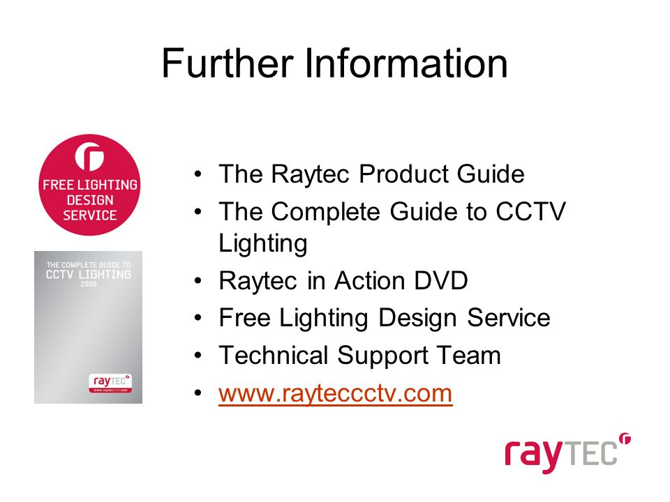Further Information The Raytec Product Guide The Complete Guide to CCTV Lighting Raytec in Action DVD Free Lighting Design Service Technical Support Team www.rayteccctv.com