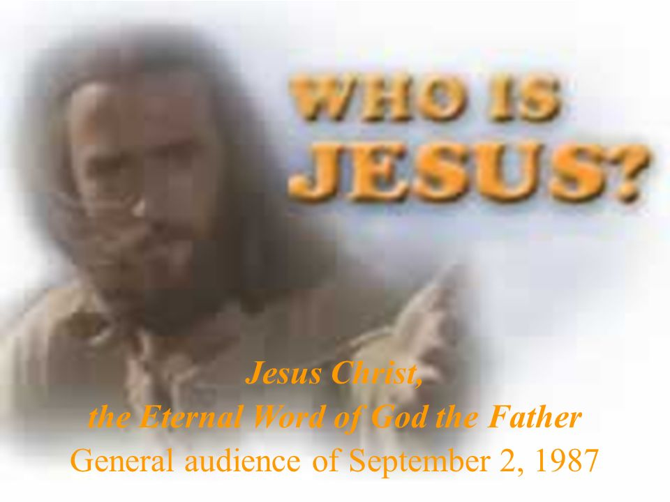 Jesus Christ, the Eternal Word of God the Father General audience of September 2, 1987