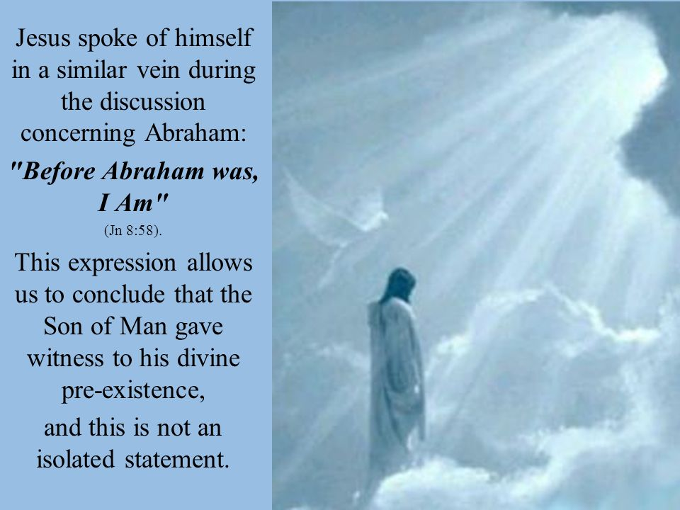 Jesus spoke of himself in a similar vein during the discussion concerning Abraham: Before Abraham was, I Am (Jn 8:58).