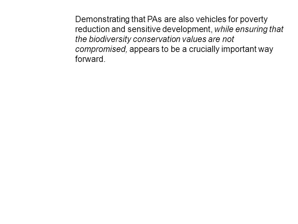 Demonstrating that PAs are also vehicles for poverty reduction and sensitive development, while ensuring that the biodiversity conservation values are not compromised, appears to be a crucially important way forward.