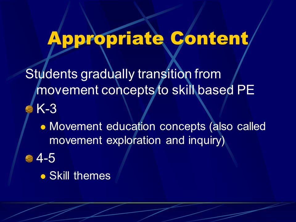 Appropriate Content Students gradually transition from movement concepts to skill based PE K-3 Movement education concepts (also called movement exploration and inquiry) 4-5 Skill themes