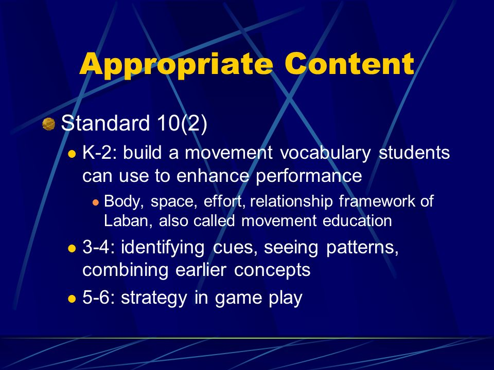 Appropriate Content Standard 10(2) K-2: build a movement vocabulary students can use to enhance performance Body, space, effort, relationship framework of Laban, also called movement education 3-4: identifying cues, seeing patterns, combining earlier concepts 5-6: strategy in game play