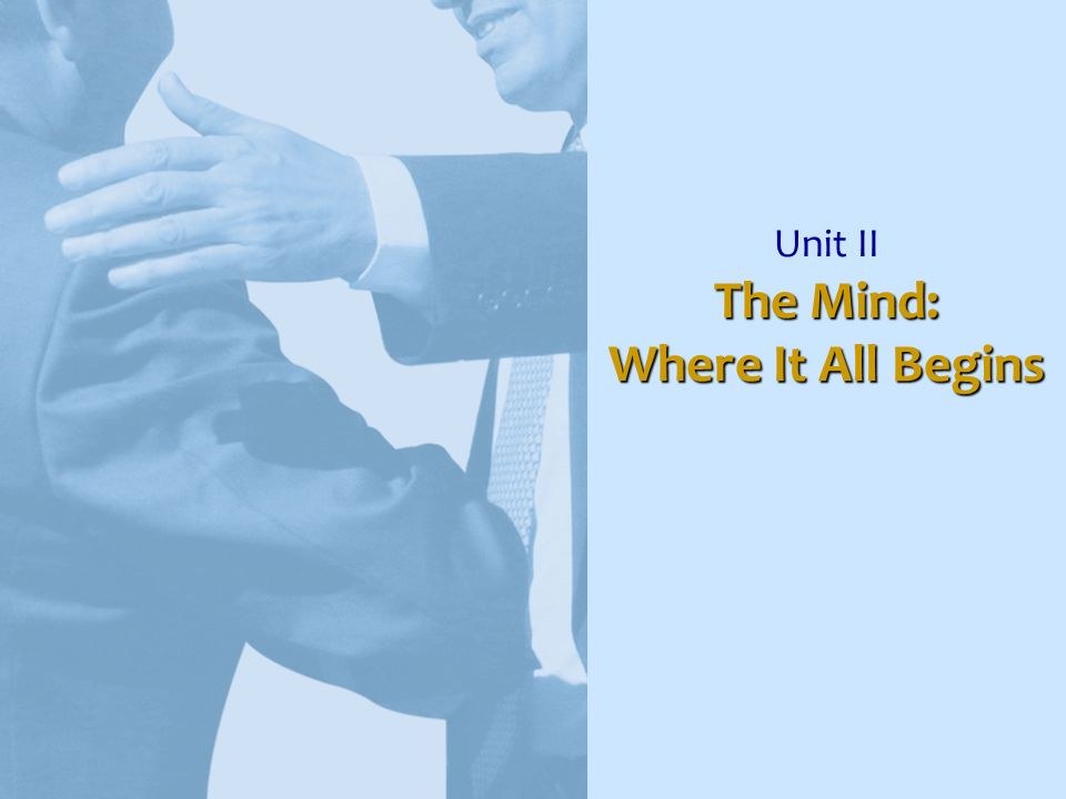 The Mind: Where It All Begins Unit II The Mind: Where It All Begins