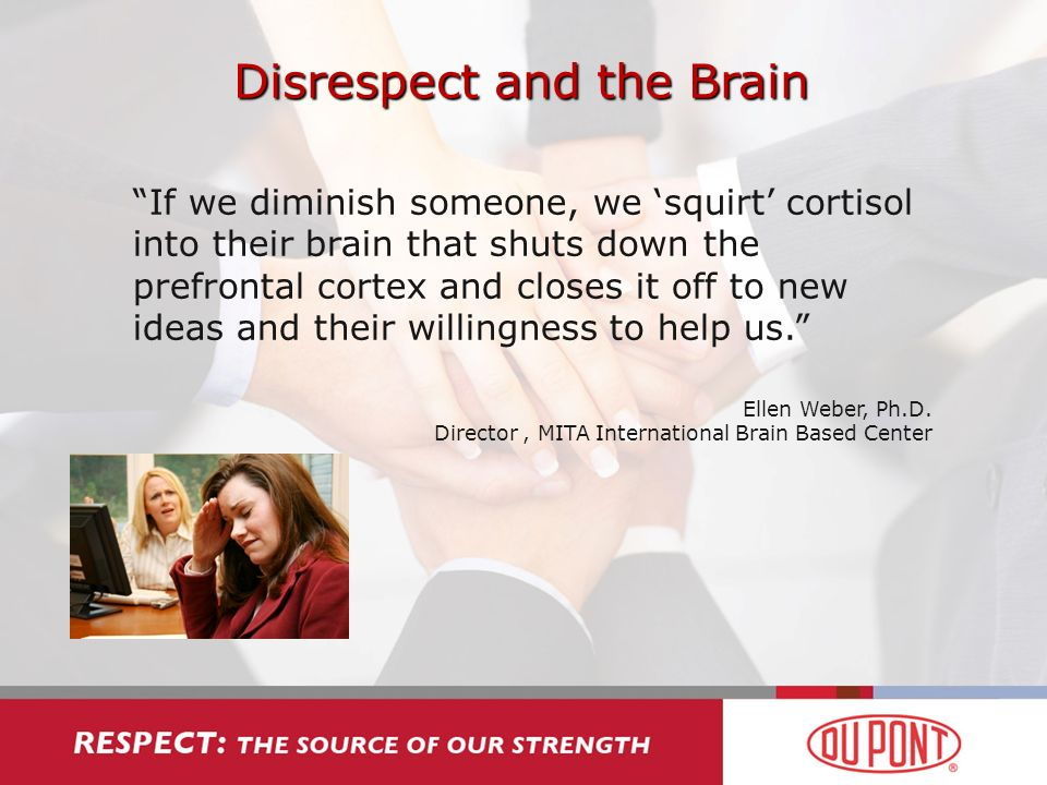 Disrespect and the Brain If we diminish someone, we squirt cortisol into their brain that shuts down the prefrontal cortex and closes it off to new ideas and their willingness to help us.