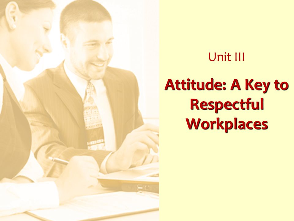 Attitude: A Key to Respectful Workplaces Unit III Attitude: A Key to Respectful Workplaces