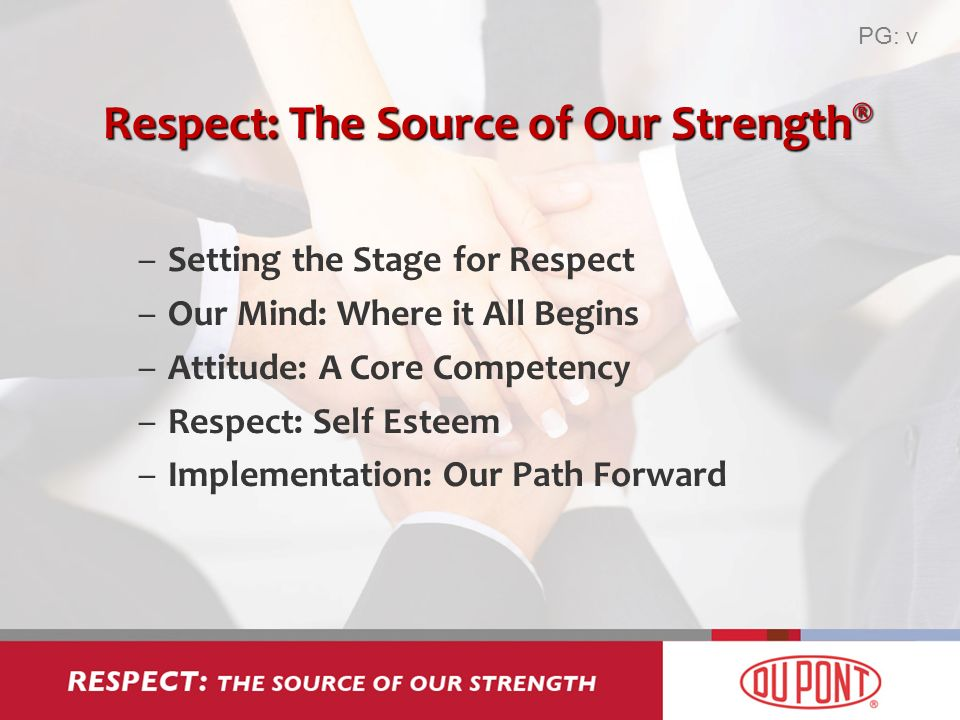 Respect: The Source of Our Strength ® –Setting the Stage for Respect –Our Mind: Where it All Begins –Attitude: A Core Competency –Respect: Self Esteem –Implementation: Our Path Forward PG: v