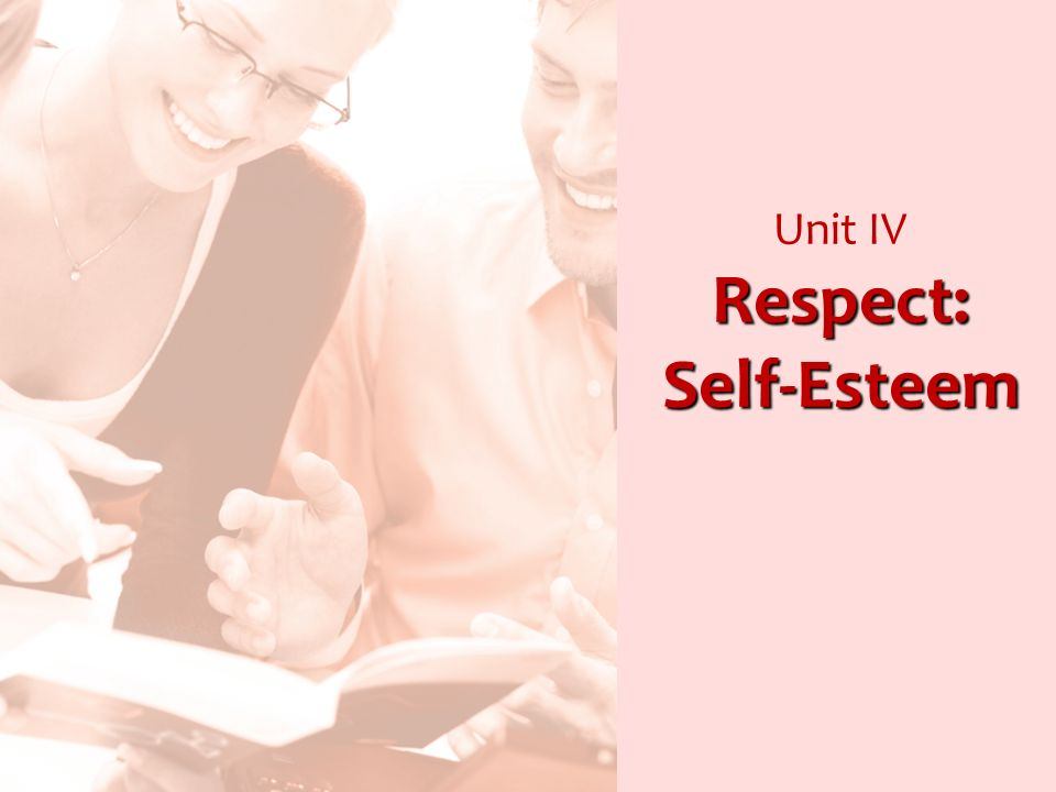 Respect: Self-Esteem Unit IV Respect: Self-Esteem