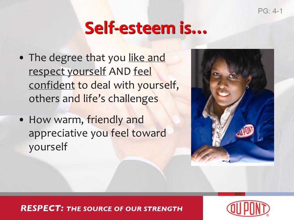 Self-esteem is… The degree that you like and respect yourself AND feel confident to deal with yourself, others and lifes challenges How warm, friendly and appreciative you feel toward yourself PG: 4-1