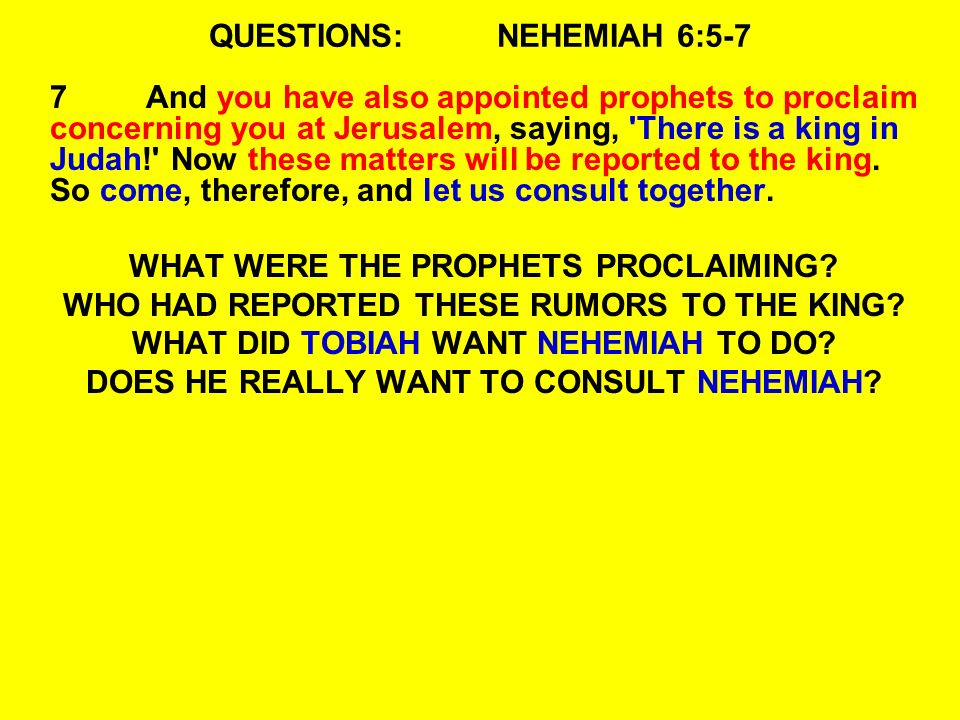 QUESTIONS:NEHEMIAH 6:5-7 7And you have also appointed prophets to proclaim concerning you at Jerusalem, saying, There is a king in Judah! Now these matters will be reported to the king.