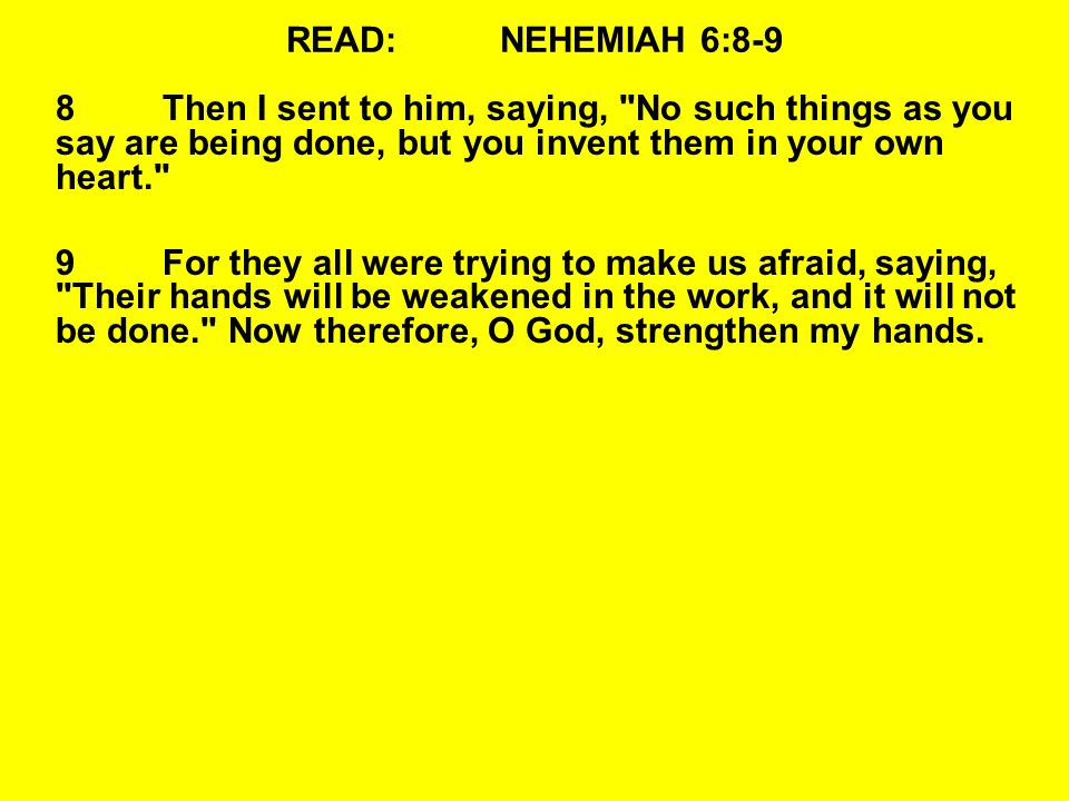 READ:NEHEMIAH 6:8-9 8Then I sent to him, saying, No such things as you say are being done, but you invent them in your own heart. 9For they all were trying to make us afraid, saying, Their hands will be weakened in the work, and it will not be done. Now therefore, O God, strengthen my hands.