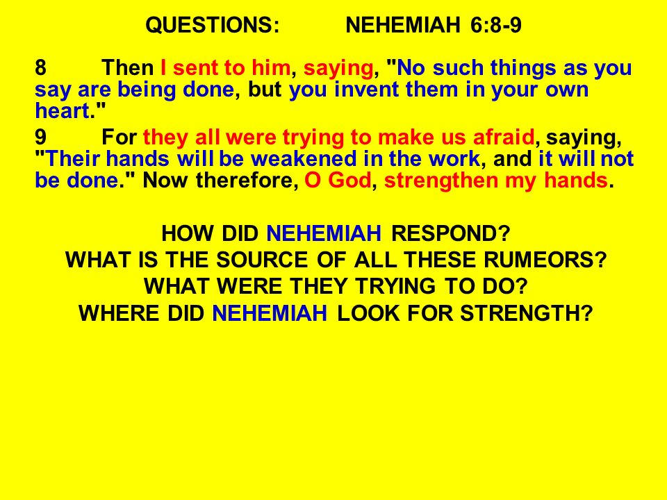 QUESTIONS:NEHEMIAH 6:8-9 8Then I sent to him, saying, No such things as you say are being done, but you invent them in your own heart. 9For they all were trying to make us afraid, saying, Their hands will be weakened in the work, and it will not be done. Now therefore, O God, strengthen my hands.
