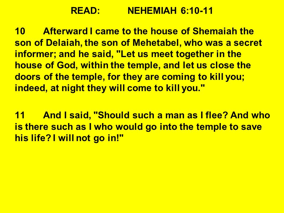 READ:NEHEMIAH 6:10-11 10Afterward I came to the house of Shemaiah the son of Delaiah, the son of Mehetabel, who was a secret informer; and he said, Let us meet together in the house of God, within the temple, and let us close the doors of the temple, for they are coming to kill you; indeed, at night they will come to kill you. 11And I said, Should such a man as I flee.