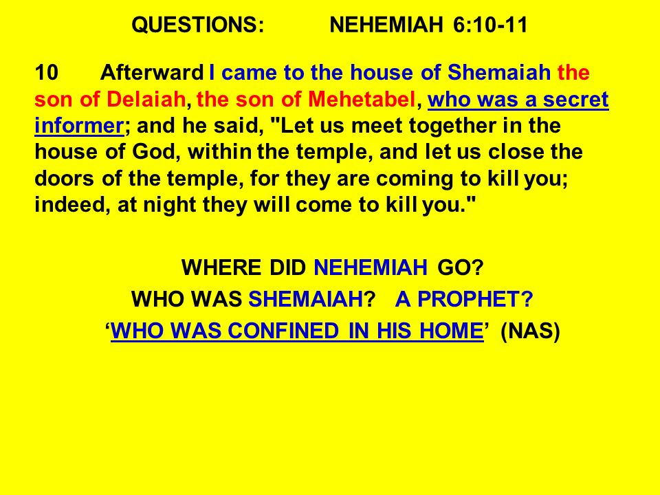 QUESTIONS:NEHEMIAH 6:10-11 10Afterward I came to the house of Shemaiah the son of Delaiah, the son of Mehetabel, who was a secret informer; and he said, Let us meet together in the house of God, within the temple, and let us close the doors of the temple, for they are coming to kill you; indeed, at night they will come to kill you. WHERE DID NEHEMIAH GO.