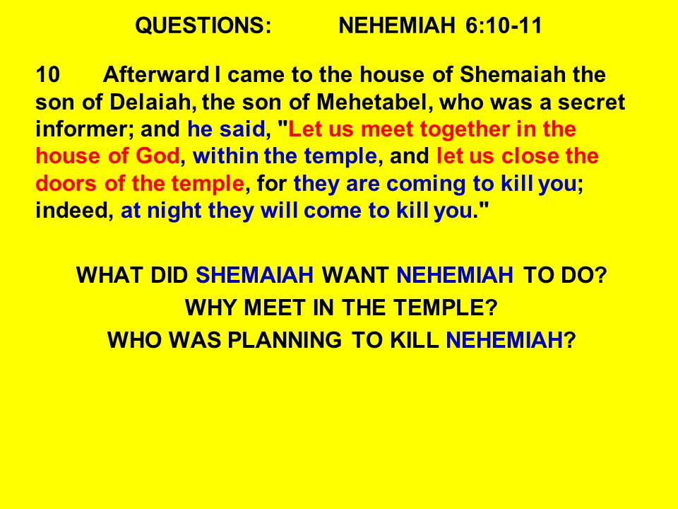 QUESTIONS:NEHEMIAH 6:10-11 10Afterward I came to the house of Shemaiah the son of Delaiah, the son of Mehetabel, who was a secret informer; and he said, Let us meet together in the house of God, within the temple, and let us close the doors of the temple, for they are coming to kill you; indeed, at night they will come to kill you. WHAT DID SHEMAIAH WANT NEHEMIAH TO DO.