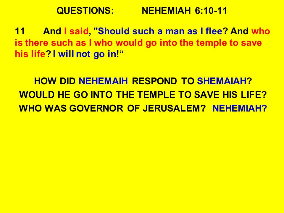 QUESTIONS:NEHEMIAH 6:10-11 11And I said, Should such a man as I flee.