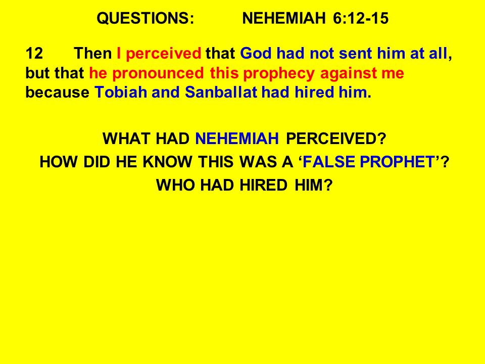 QUESTIONS:NEHEMIAH 6:12-15 12Then I perceived that God had not sent him at all, but that he pronounced this prophecy against me because Tobiah and Sanballat had hired him.