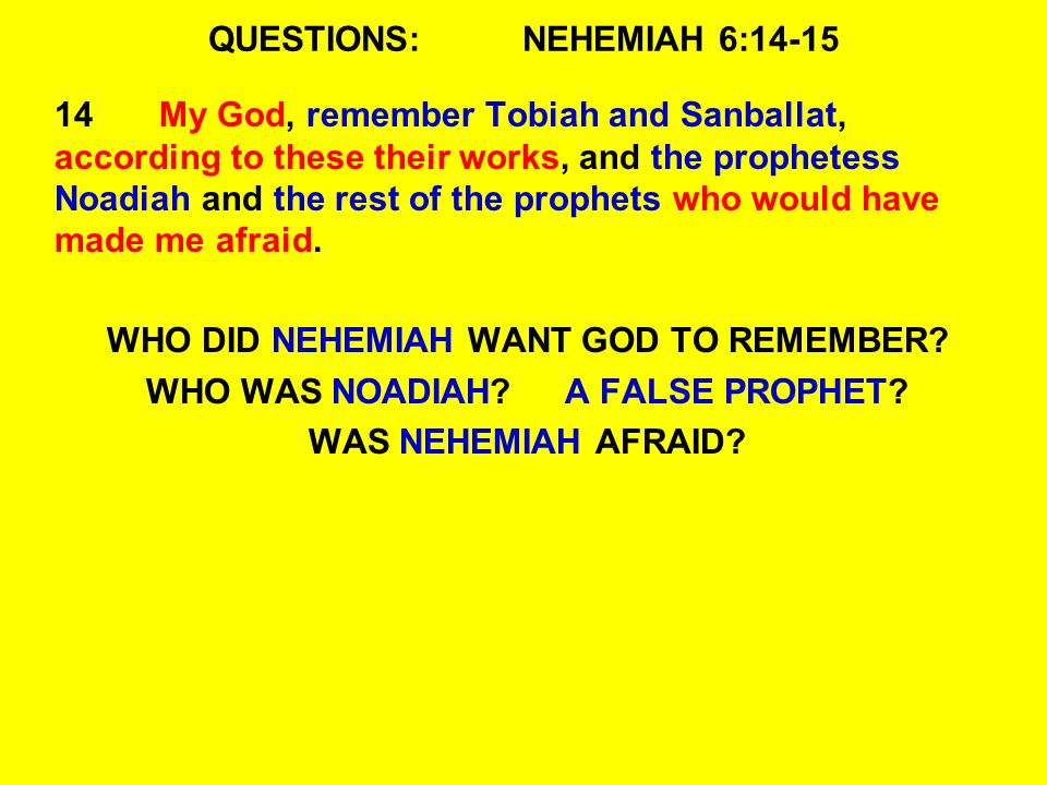 QUESTIONS:NEHEMIAH 6:14-15 14My God, remember Tobiah and Sanballat, according to these their works, and the prophetess Noadiah and the rest of the prophets who would have made me afraid.