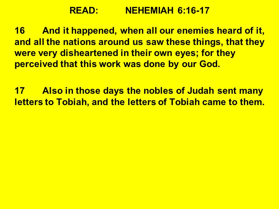 READ:NEHEMIAH 6:16-17 16And it happened, when all our enemies heard of it, and all the nations around us saw these things, that they were very disheartened in their own eyes; for they perceived that this work was done by our God.
