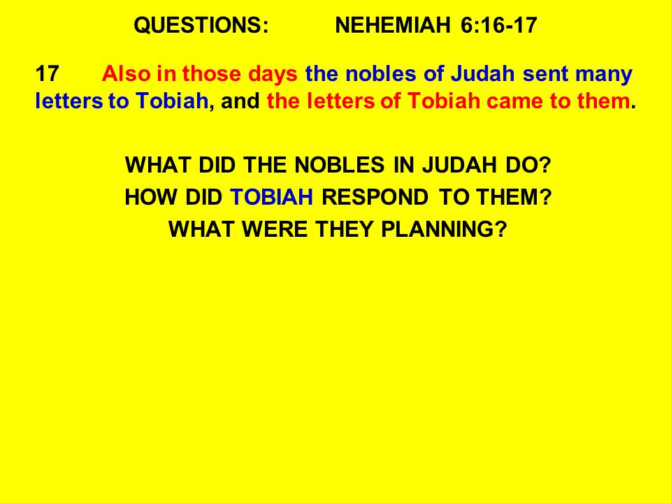 QUESTIONS:NEHEMIAH 6:16-17 17Also in those days the nobles of Judah sent many letters to Tobiah, and the letters of Tobiah came to them.