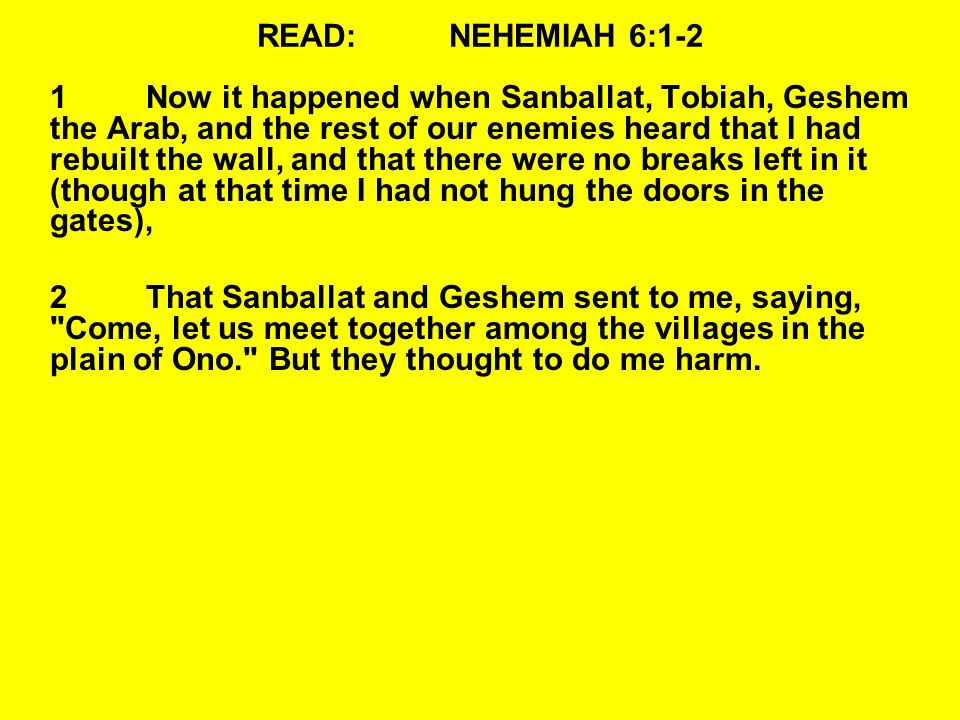 READ:NEHEMIAH 6:1-2 1Now it happened when Sanballat, Tobiah, Geshem the Arab, and the rest of our enemies heard that I had rebuilt the wall, and that there were no breaks left in it (though at that time I had not hung the doors in the gates), 2That Sanballat and Geshem sent to me, saying, Come, let us meet together among the villages in the plain of Ono. But they thought to do me harm.