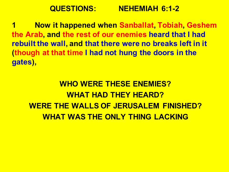 QUESTIONS:NEHEMIAH 6:1-2 1Now it happened when Sanballat, Tobiah, Geshem the Arab, and the rest of our enemies heard that I had rebuilt the wall, and that there were no breaks left in it (though at that time I had not hung the doors in the gates), WHO WERE THESE ENEMIES.